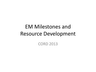 EM Milestones and Resource Development