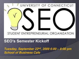 SEO's Semester Kickoff Tuesday, September 22 nd , 2009 6:00 – 8:00 pm School of Business Cafe
