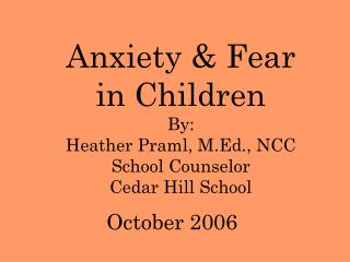 Anxiety & Fear in Children By: Heather Praml, M.Ed., NCC School Counselor Cedar Hill School