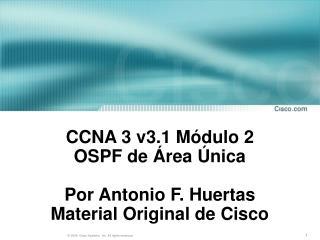 CCNA 3 v3.1 Módulo 2  OSPF de Área Única Por Antonio F. Huertas Material Original de Cisco