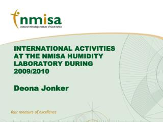 INTERNATIONAL ACTIVITIES AT THE NMISA HUMIDITY LABORATORY DURING 2009/2010   Deona Jonker