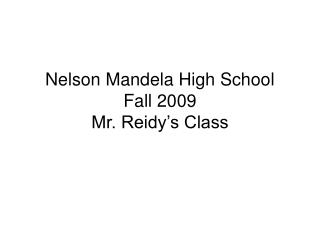 Nelson Mandela High School Fall 2009 Mr. Reidy's Class