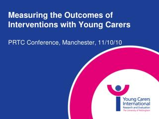 Measuring the Outcomes of Interventions with Young Carers  PRTC Conference, Manchester, 11
