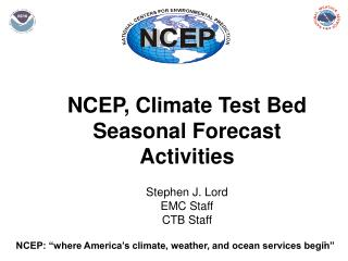 NCEP, Climate Test Bed Seasonal Forecast Activities Stephen J. Lord EMC Staff CTB Staff