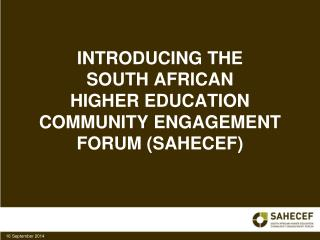 INTRODUCING THE  SOUTH AFRICAN  HIGHER EDUCATION COMMUNITY ENGAGEMENT FORUM (SAHECEF)