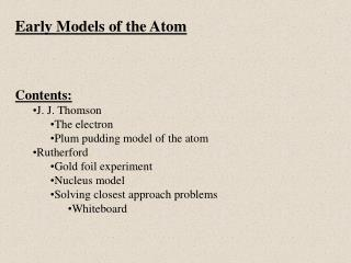 Early Models of the Atom Contents: J. J. Thomson The electron Plum pudding model of the atom