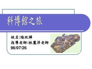 姓名 : 陸玟樺 指導老師 : 林麗萍老師 96/07/26
