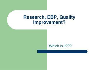 Research, EBP, Quality Improvement?