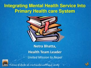 Integrating Mental Health Service Into Primary Health  care System Netra Bhatta ,