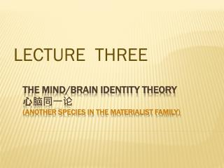 The Mind/Brain Identity Theory 心脑同一论 (another species in the materialist family)