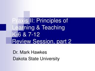 Praxis II: Principles of Learning  Teaching K-6  7-12 Review Session, part 2
