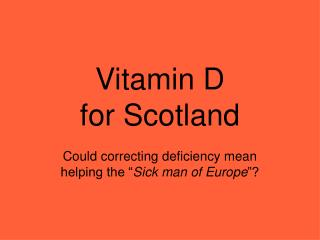 "Vitamin D for Scotland Could correcting deficiency mean  helping the "" Sick man of Europe ""?"