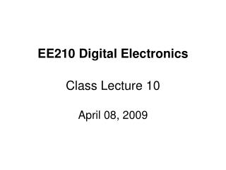 EE210 Digital Electronics Class Lecture 10 April 08, 2009