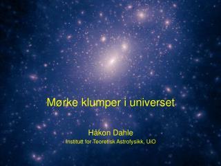 Mørke klumper i universet Håkon Dahle Institutt for Teoretisk Astrofysikk, UiO