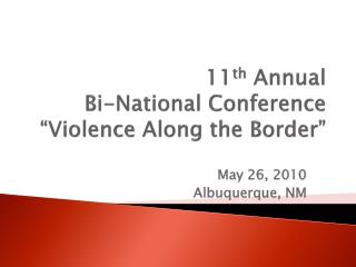 "11 th  Annual  Bi-National Conference ""Violence Along the Border"""