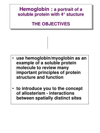 Hemoglobin : a portrait of a soluble protein with 4  stucture  THE OBJECTIVES