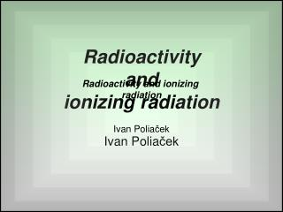 Radioactivity and ionizing radiation Ivan Polia ček