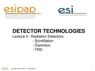 DETECTOR TECHNOLOGIES Lecture 4 : Radiation Detectors  - Scintillation  -  Čerenkov  - TRD