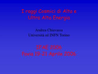 I raggi Cosmici di Alta e  Ultra Alta Energia Andrea Chiavassa Università ed INFN Torino IFAE 2006