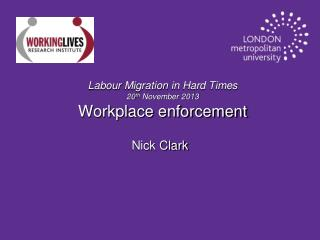 Labour Migration  in Hard Times 20 th  November 2013 Workplace enforcement