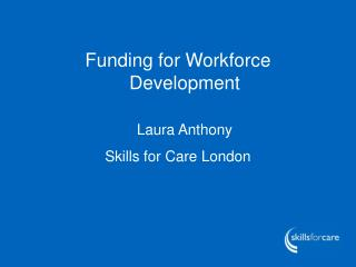 Funding for Workforce Development Laura Anthony Skills for Care London