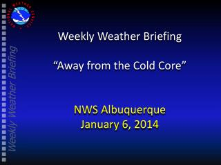 Weekly Weather Briefing �Away from the Cold Core� NWS Albuquerque January 6, 2014