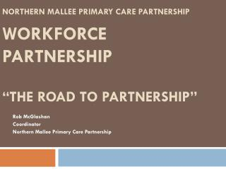"Northern  Mallee  Primary Care Partnership WORKFORCE  PARTNERSHIP ""The road to partnership"""
