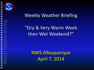 "Weekly Weather Briefing ""Dry & Very Warm Week  then Wet Weekend?"" NWS Albuquerque April 7, 2014"