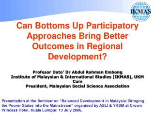 Can Bottoms Up Participatory Approaches Bring Better Outcomes in Regional Development   Profesor Dato  Dr Abdul Rahman E