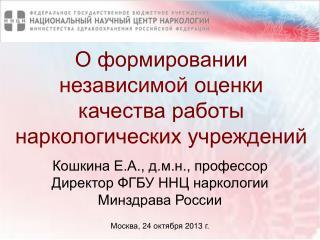 Кошкина Е.А., д.м.н., профессор  Директор ФГБУ ННЦ наркологии  Минздрава России