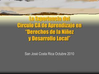 """La Experiencia del  Círculo CA de Aprendizaje en """"Derechos de la Niñez  y Desarrollo Local"""""""