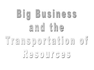 Big Business and the Transportation of Resources