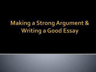 Making a Strong Argument  &  Writing a Good Essay