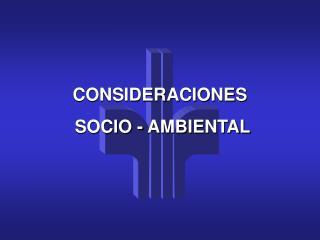 CONSIDERACIONES  SOCIO - AMBIENTAL