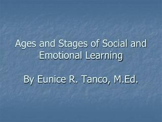 Ages and Stages of Social and Emotional Learning By Eunice R. Tanco, M.Ed.