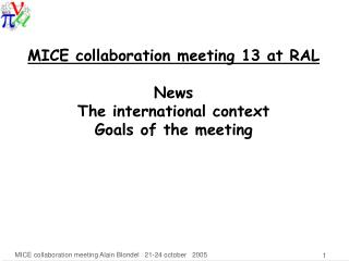 MICE collaboration meeting 13 at RAL News The international context Goals of the meeting