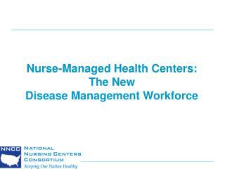 Nurse-Managed Health Centers:  The New  Disease Management Workforce