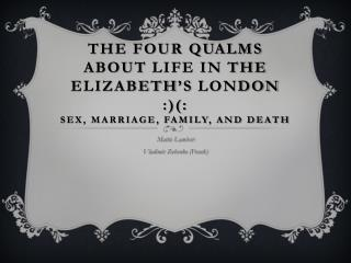 The four qualms about Life in the Elizabeth's  london  :)(:  Sex, Marriage, Family, and death