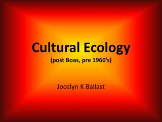 Cultural Ecology (post Boas, pre 1960's)