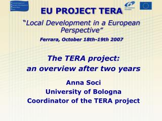 "EU PROJECT TERA "" Local Development in a European Perspective "" Ferrara, October 18th-19th 2007"