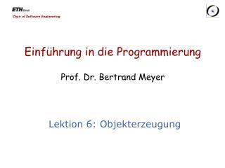 Einf�hrung in die Programmierung Prof. Dr. Bertrand Meyer