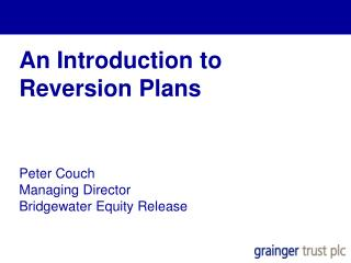 An Introduction to  Reversion Plans Peter Couch Managing Director Bridgewater Equity Release