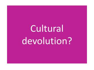 Cultural devolution?