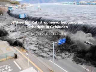 Entwerfen  Katastrophenvorbeugung  und  Sicherheit  in  Gebäuden UE  253.294 ,  10  ECTS/8  h