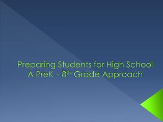 Preparing Students for High School A  PreK  – 8 th Grade  Approach