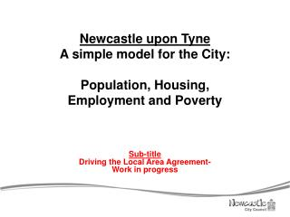Newcastle upon Tyne A simple model for the City: Population, Housing,  Employment and Poverty
