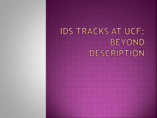 IDS Tracks at UCF: Beyond Description