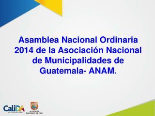 Asamblea Nacional Ordinaria 2014 de la Asociación Nacional de Municipalidades de Guatemala- ANAM.