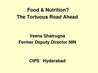 Food & Nutrition? The Tortuous Road Ahead  Veena  Shatrugna Former Deputy Director NIN