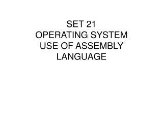 SET 21 OPERATING SYSTEM USE OF ASSEMBLY LANGUAGE